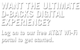 Want the ultimate D-backs Digital Experience? Log on to our free AT&T Wi-Fi portal to get started.