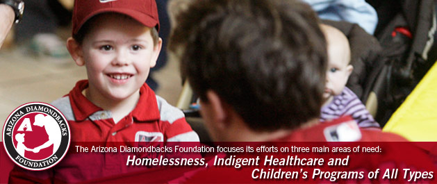 The Arizona Diamondbacks focuses its efforts on three main areas of need: Homelessness, Indigent Healthcare and Children's Programs of all types