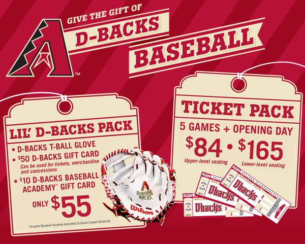 Give the gift of D-backs baseball! Lil' D-backs Pack includes D-backs T-ball glove, $50 D-backs gift card and $10 D-backs Baseball Academy gift card for only $55. Ticket Pack includes 5 games plus Opening Day. Get<br /><br /><br /><br /> upper-level seating for $84 or lower-level seating for $165.