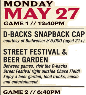 Monday, May 27 - Game 1 at 12:40 p.m. D-backs Snapback Camp courtesy of Budweiser (5,000 fans, age 21+) Street Festival and Beer Garden - Between games, visit the D-backs Street Festival right outside Chase Field! Enjoy a beer garden, food trucks, music and entertainment. Game 2 at 6:40 p.m.