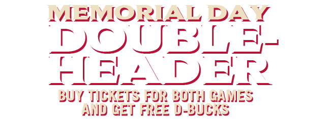 Memorial Day Double-Header! Buy tickets for both games and get free D-bucks