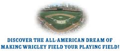 Discover the All-American dream of making Wrigley Field your playing field!