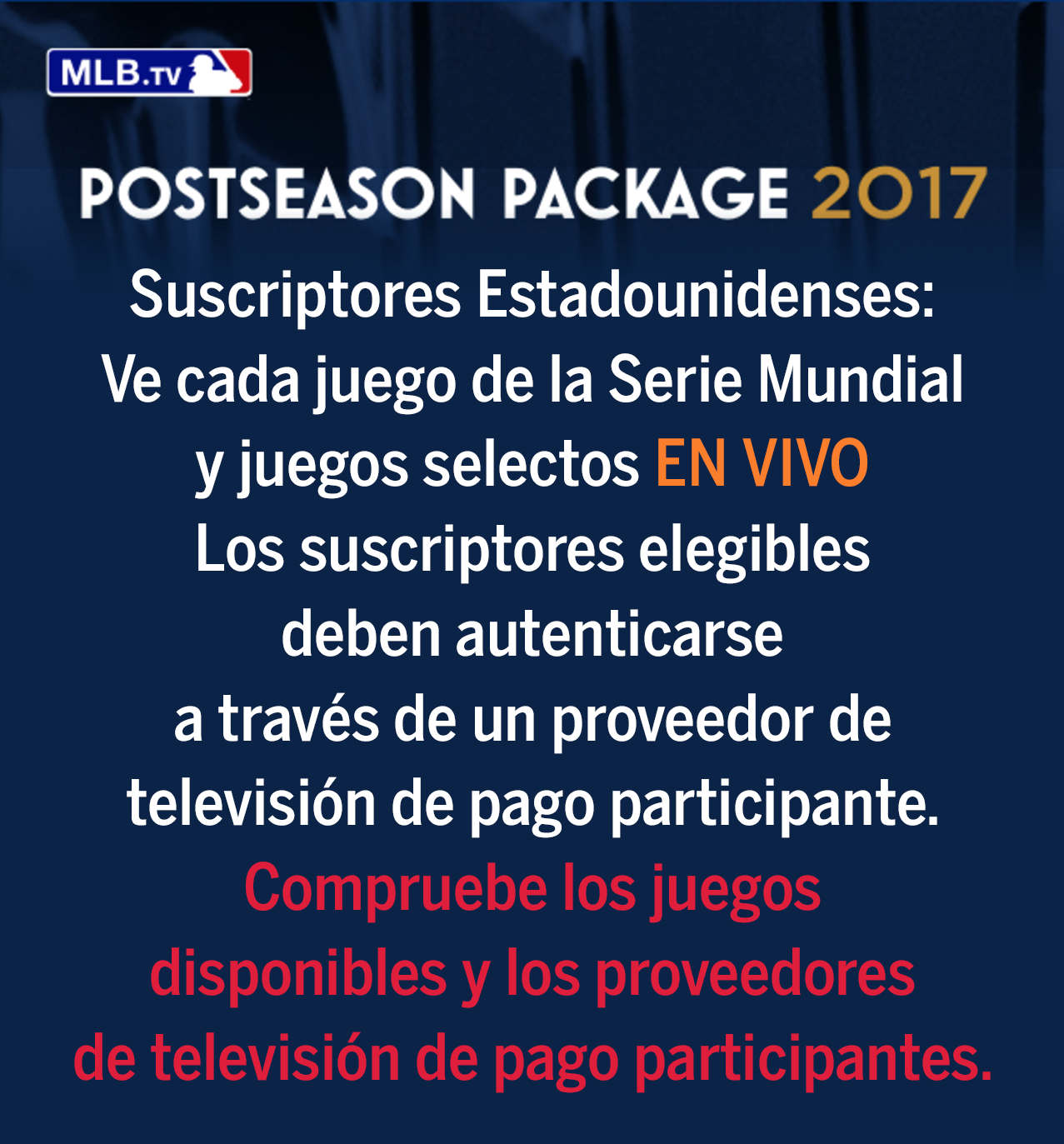 U.S. Subscribers: Watch every World Series game and select Postseason games LIVE Eligible subscribers must authenticate through a Participating Pay TV Provider. Check for available games and Participating Pay TV Providers.