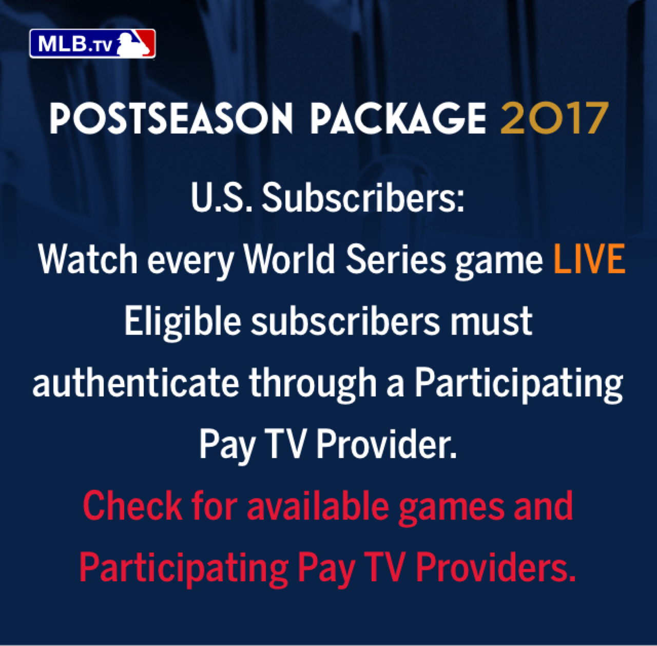 U.S. Subscribers: Watch every World Series game LIVE Eligible subscribers must authenticate through a Participating Pay TV Provider. Check for available games and Participating Pay TV Providers.
