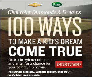 100 Ways to make a Kid's dream come true.  Go to chevybaseball.com and enter for a chance for your community to win.  No purchase necessary. Subject to eligibility.  Ends 5/31/11.  See Official Rules for details.  Enter Now>>