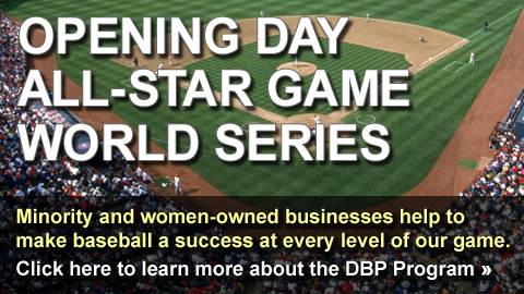 Opening Day, All-Star Game, World Series - Minority and women-owned businesses help to make baseball a success at every level of our game. Click here to learn more about the DBP Program.