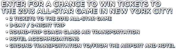 Enter for a Chance to WIN tickets to the 2013 All-Star Game in New York City! 2 tickets to the 2013 All-Star Game, 3-day / 2-night trip, Round-trip coach class air transportation, Hotel accommodations, Ground transportation to/from the airport and hotel