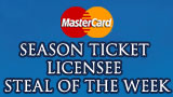 MASTERCARD SEASON TICKET LICENSEE STEAL OF THE WEEK