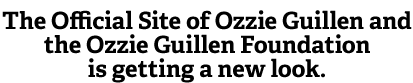 The official site of Ozzie Guillen and Ozzie Foundation is getting a new look.