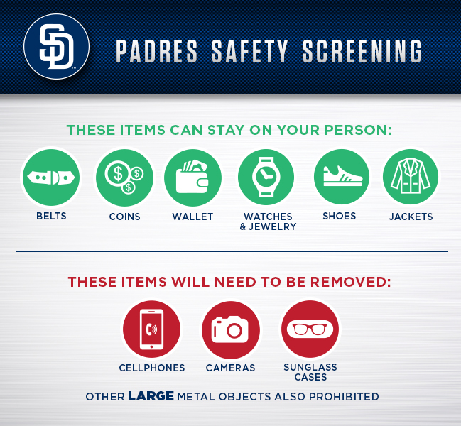 Padres Safety Screening - These items can stay on your person: belts, coins, wallet, watches & jewelry, shoes, jackets - These items will need to be removed: cellphones, cameras, sunglass cases - Other large metal objects also prohibited