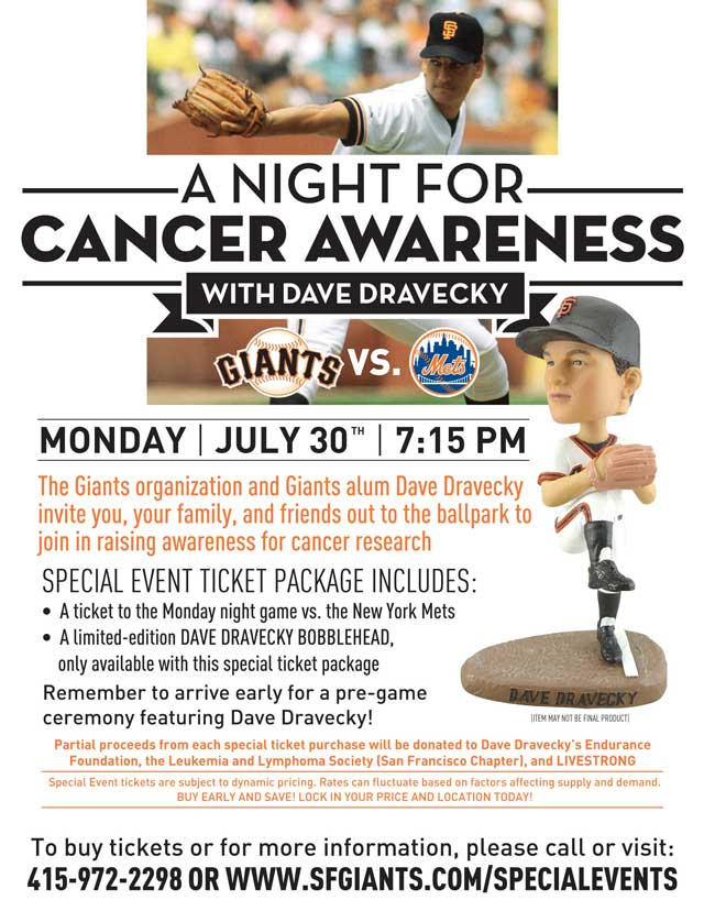 A Night for Cancer Awareness With Dave Dravecky In Community Parternship with Endurance, Leukemia and Lymphoma Society, and LIVESTRONG Monday, July 30 vs. NYM 7:15 p.m. The Giants organization and Giants alum, Dave Dravecky, welcome you and your family and friends out to the ballpark to join in our attempts to raise awareness for cancer research. Dravecky, a cancer survivor himself, has gone to great lengths to ensure that everybody has a fighting chance when battling this disease. Your special event ticket package includes a limited-edition Dave Dravecky bobblehead, only available through this offer, with partial proceeds from each special ticket purchased being donated directly to Dravecky's non-profit, Endurance, the Leukemia and Lymphoma Society (San Francisco Chapter), as well as LIVESTRONG, to aid in their ongoing efforts. Please remember to show up early, as there will be a pre-game ceremony including Dravecky and his ongoing efforts!