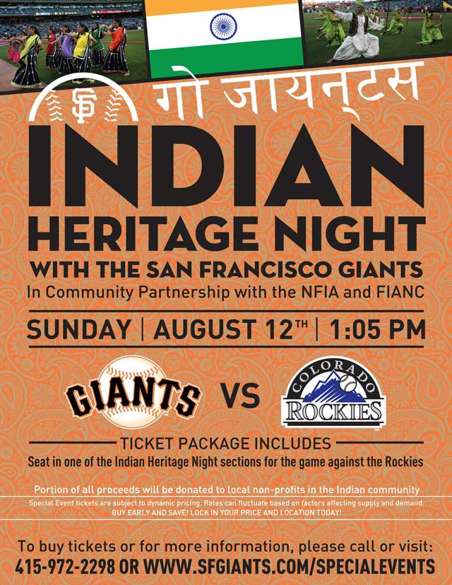 Indian Heritage Night Sunday, 8/12 vs. COL 1:05 p.m. In community partnership with the NFIA and FIANC The San Francisco Giants are proud to celebrate the Bay Area's strong Indian community at 2012's Indian Heritage Day! Each special ticket includes a portion of proceeds donated to local non-profits in the Indian community. Make sure to arrive early to enjoy pregame cultural performances, at what is sure to be a fun-filled day!