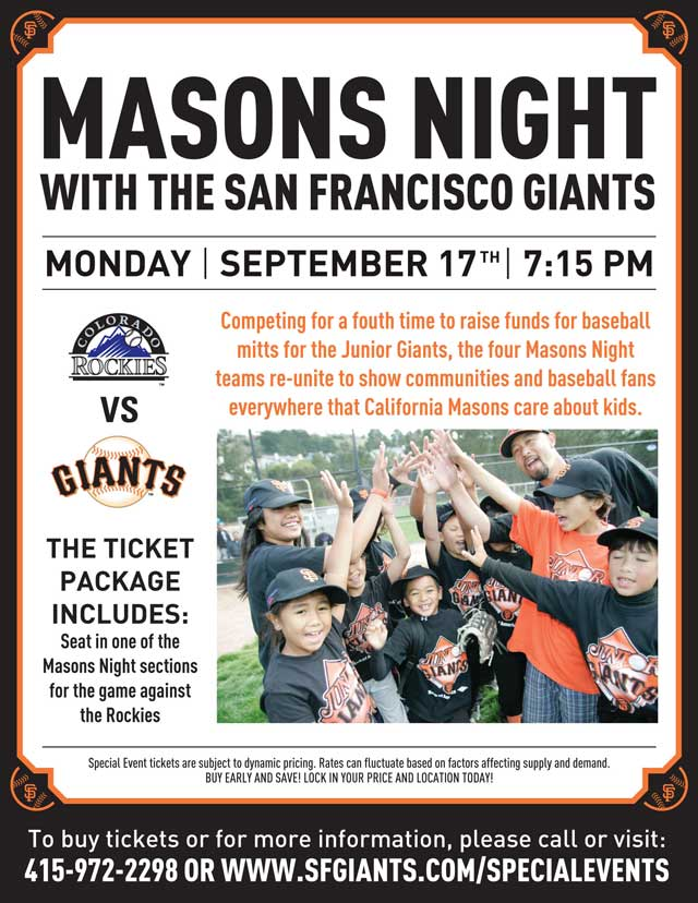 Masons Night Tuesday, 9/17 vs. COL 7:15 p.m. Competing for a fourth time to raise funds for baseball mitts for the Junior Giants, the four Masons Night teams re-unite to show communities and baseball fans everywhere that California Masons care about kids. The San Francisco Giants invite you, your family, and friends out to the ballpark to help celebrate! Don't miss this opportunity to show your support as California Masons seek to bring baseball to Bay Area kids one mitt at a time!