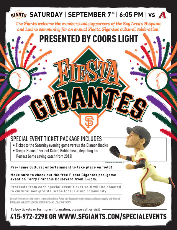 Fiesta Gigantes  Saturday, 9/7 vs. ARI 6:05 p.m.   Presented by Coors Light The Giants welcome the members and supporters of the Bay Area's Hispanic and Latino community for an annual Fiesta Gigantes cultural celebration! Your special event ticket package includes a seat in the one of the Fiesta Gigantes sections to watch the Giants face the division-rival Arizona Diamondbacks, access to the pre-game cultural festivities at the Giants' annual