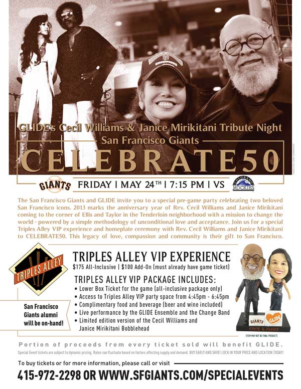GLIDE'S Cecil Williams and Janice Mirikitani Tribute Night - A TRIPLES ALLEY VIP EXPERIENCE CELEBRATE50 Friday, 5/24 vs. COL 7:15 p.m. The San Francisco Giants and GLIDE invite you to a special pre-game party celebrating two beloved San Francisco icons. 2013 marks the anniversary year of Rev. Cecil Williams and Janice Mirikitani coming to the corner of Ellis and Taylor in the Tenderloin neighborhood with a mission to change the world - powered by a simple methodology of unconditional love and acceptance. Join us for a special Triples Alley VIP experience and homeplate ceremony with Rev. Cecil Williams and Janice Mirikitani to CELEBRATE50. This legacy of love, compassion and community is their gift to San Francisco.