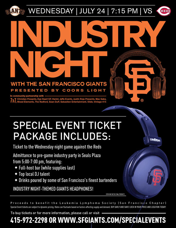 Wednesday, 7/24 vs. CIN 7:15 p.m. 	 Presented by Coors Light In community partnership with 7x7, Christian Presents, Eye Heart SF, Harlot, Jaffe Events, Justin Roja Presents, Mas Sake, Mixed Elements, The Redford, Sean Duff, Sebastien Entertainment, Slide, Vintage 415 The Giants Industry Night is back for the 2013 season! We've partnered with some of the key players who make San Francisco such a great entertainment destination. Your special event ticket package includes a ticket to the Wednesday evening game versus the Reds, Giants headphones, and access to the Industry pre-game party from 5-7pm in Seals Plaza with an open bar featuring various cocktails, beer and wines. Bay Area-native, DJ David Carvalho, will be spinning and drinks will be poured by some of San Francisco's most accomplished bartenders! Partial ticket proceeds from every Special Event ticket sold benefit Leukemia Lymphoma Society (San Francisco Chapter).