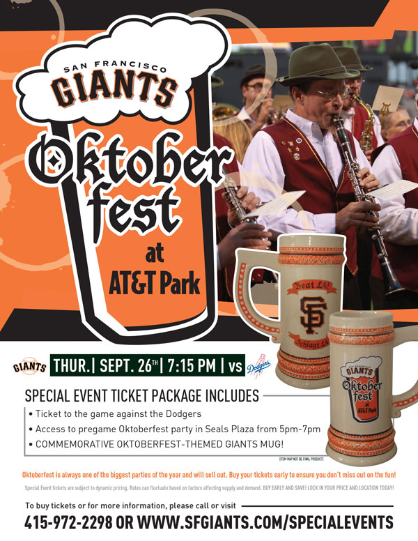 Oktoberfest at the Park  Thursday, 9/26 vs. LAD 7:15 p.m.   What better way to enjoy a late season Giants-Dodgers game than by kicking off the Oktoberfest season in Giants style! Your special event ticket package includes a ticket to the game against the Los Angeles Dodgers, access to the pre-game Oktoberfest in Seals Plaza from 5:00pm-7:00pm, as well as a special-edition Giants Oktoberfest stein! This stein, designed specifically for the Giants-Dodgers rivalry, will serve as a great addition as you yell,