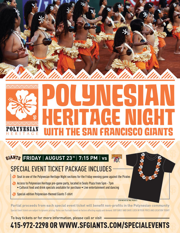Polynesian Heritage Night  Friday, 8/23 vs. PIT 7:15 p.m.   Kick off your Friday night island-style at the Giants annual Polynesian Heritage Night! Along with your ticket in one of the Polynesian Heritage Night sections to the game against the Colorado Rockies, this special event package includes admission to the pregame Polynesian party in Seals Plaza from 5pm-7pm, where you can enjoy cultural food and drink specials and live entertainment and dancing. All special event ticket holders will also receive a Polynesian-themed Giants item, only available through this special event ticket purchase. What better way to spend your Friday night in August than by celebrating with an island party by the Bay?