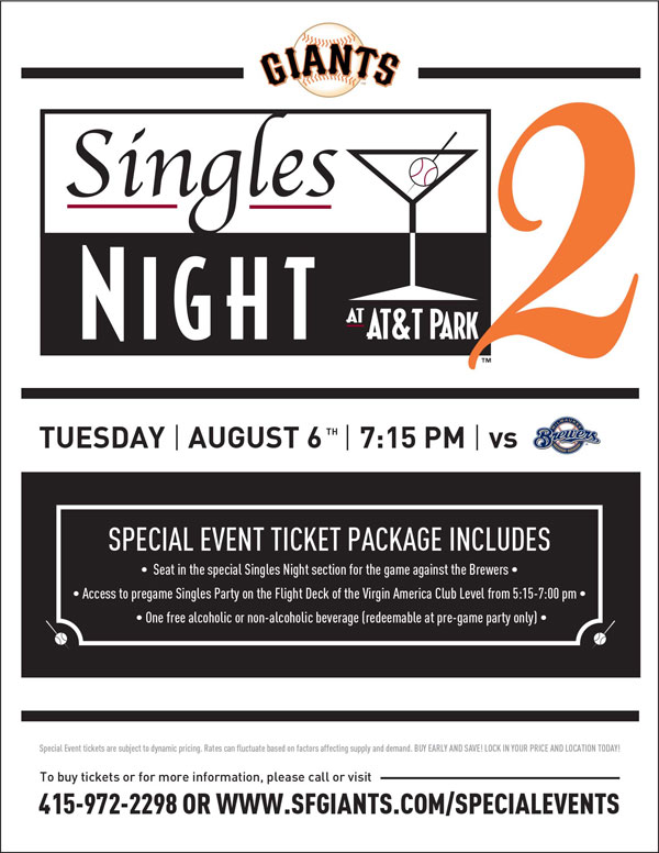 Singles Night 2  Tuesday, 8/6 vs. MIL 7:15 p.m.   Ever meet someone great, think you might really like them, and then have to break things off because you find out they aren't a Giants fan? We feel your pain. That won't be a worry while you are mingling at the Giants popular Singles Night! Special event ticket holders receive a seat in the special section for the game against the Brewers, admission to the pre-game Singles Party on the Flight Deck of the Virgin America Club Level from 5:15-7pm, and a voucher for one free beverage of your choice redeemable at the pre-game party. With eligible Giants fans from all over the Bay Area in attendance, you are sure to meet someone you have something in common with!