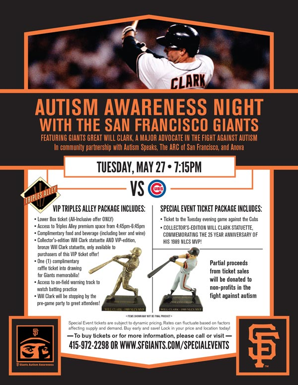 Autism Awareness Night - A VIP Experience in Triples Alley Tuesday, 5/27 vs. CHC 7:15 p.m. The Giants invite you and your family and friends to a special Autism Awareness Night VIP experience, where you can join them in an effort to change the future for all those who struggle with autism spectrum disorders, through both the raising of awareness and proceeds. Each VIP-ticket holder will receive admission to the Triples Alley Premium Location from 4:45-6:45pm, complimentary food and beverage (including beer and wine), as well as a collector's-edition Will Clark statuette, commemorating the 25th Anniversary of him winning the 1989 NLCS MVP AND an additional, limited-edition bronze Will Clark statuette, only available to ticketholders of this VIP offer! ! Proceeds from every Autism Awareness Night VIP Special Event ticket will be donated directly to non-profits in the Autism community to aid in their ongoing mission. Unlike any other ballpark setting, this on-field space is the perfect place to enjoy all of the pre-game excitement at the ballpark. Triples Alley, the Giants newest Premium Location has it all, including on-field access from which to watch batting practice, early access to the ballpark, and at the conclusion of the pre-game event, a walk along the warning track on the field to get to your seats for the game.