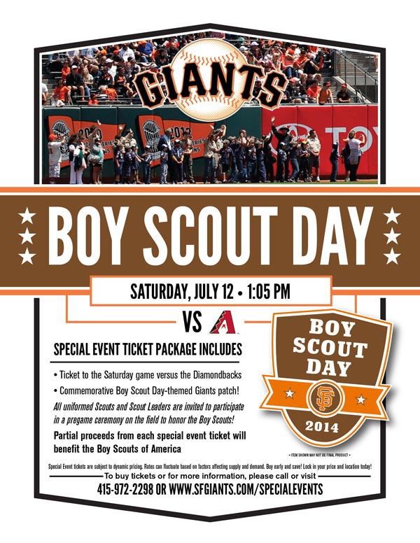 Boy Scout Day  Saturday, 7/12 vs. ARI 1:05 p.m.   The Giants are proud to support Boy Scouts of America with our annual Boy Scout Day! Everyone who purchases the Boy Scout Day special event ticket will receive a ticket to the Saturday game versus the Diamondbacks, and a limited-edition Boy Scout themed Giants patch, only available through this ticket offer. A portion of all special event ticket proceeds will be donated back to Boy Scouts of America, benefitting scouts in the Bay Area and nationwide! Additionally, all uniformed scouts and scout leaders in attendance are invited to participate in a pre-game ceremony on the field to honor the scouts. So bring out the whole troop for what is sure to be a special day for Scouts of all ages! PLEASE REFER BACK TO THIS PAGE (SFGIANTS.COM/SPECIALEVENTS) CLOSER TO THE EVENT DATE, FOR MORE INFORMATION REGARDING THE PRE-GAME ON-FIELD PARADE. BOY SCOUT DAY ITEM REDEMPTION LOCATION: VIEW RESERVE 334 UNTIL END OF THE 5TH INNING