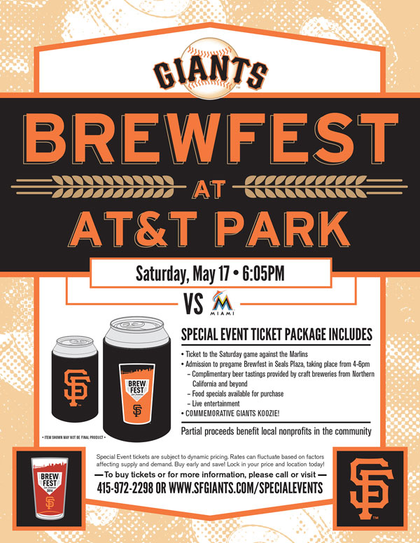 Brewfest  Saturday, 5/17 vs. MIA 6:05 p.m.  The Giants Annual Brewfest is back for year four! Good beer and baseball; what else do you need? Your special event ticket package includes a ticket to the game against the Marlins, admission to the two (2) hour pregame Brewfest in Seals Plaza from 4:00-6:00 p.m., a complimentary tasting card and a Brewfest-themed Giants koozie! There will be delicious eats available for purchase at the Brewfest, and live entertainment will be taking place! We encourage you to enjoy some of the fines t local brewers from Northern California, and then watch your Giants take on the Marlins. This event is sure to sell out so buy your tickets now and get in on the fun! Brewfest ITEM REDEMPTION LOCATION: AT SEALS PLAZA BREWFEST BEGINNING TWO HOURS PRIOR TO FIRST PITCH OR VIEW RESERVE 334 UNTIL END OF 5TH INNING