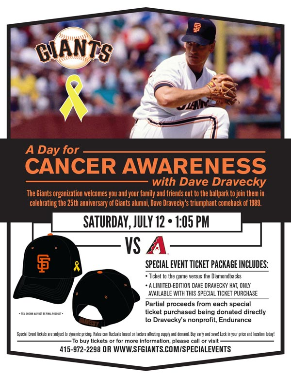 A Day for Cancer Awareness With Dave Dravecky  Saturday, 7/12 vs. ARZ 1:05 p.m.   The Giants organization welcomes you and your family and friends out to the ballpark to join them in celebrating the 25th anniversary of Giants alumni, Dave Dravecky's triumphant comeback of 1989. Dravecky, a cancer survivor himself, defied the odds and made a return to the game that he loved; a comeback that fans of baseball still talk about today. For his courage and bravery, Dravecky was awarded the 1989 Hutch Award, given annually to an active Major League Baseball (MLB) player who