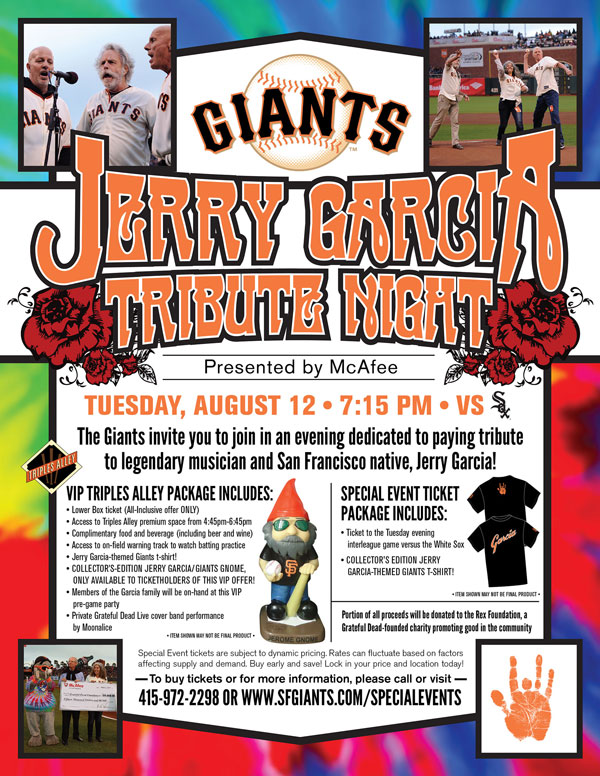 Jerry Garcia Tribute Night Presented by McAfee  Tuesday, 8/12 vs. CHW 7:15 p.m.  Buy Tickets  The Giants invite you to join in an evening dedicated to paying tribute to legendary musician and San Francisco Native, Jerry Garcia! Garcia was born in San Francisco on August 1, 1942, and grew up in the city's Excelsior District, before becoming a founding member of the iconic rock band The Grateful Dead. AT&T Park will be rocking with pre-game music and entertainment, featuring some of Jerry's most famous hits throughout his illustrious career. Your special event ticket package includes a ticket to the interleague game versus the White Sox, and a collector's edition Jerry Garcia-themed Giants t-shirt! A portion of proceeds from every special event ticket sold will benefit The Rex Foundation. So come out for a fun-filled evening at the park, while paying homage to a San Francisco legend who spent so much of his life entertaining others!    JERRY GARCIA TRIBUTE NIGHT ITEM REDEMPTION LOCATION: VIEW RESERVE 317 OR 334 UNTIL END OF 5TH INNING  Jerry Garcia Tribute Night - A VIP Experience in Triples Alley Presented by McAfee   Tuesday, 8/12 vs. CHW 7:15 p.m.       You and your family and friends are invited to a VIP experience dedicated to paying tribute to legendary musician and San Francisco Native, Jerry Garcia! Each VIP-ticket holder will receive admission to the Triples Alley Premium Location from 4:45-6:45 p.m., complimentary food and beverage (including beer and wine), a collectable Jerry Garcia-themed Giants t-shirt, AND a VIP-edition Jerry Garcia-themed Giants item, only available to ticketholders of this one-of-a-kind VIP offer! Members of the Garcia family will be on-hand at the pre-game party, and all VIP ticket holders will be treated to entertainment themed around Jerry's most famous hits throughout his illustrious career! Unlike any other ballpark setting, this on-field space is the perfect place to enjoy all of the pre-game ballpark excitement on Jerry Garcia Tribute Night! Triples Alley, the Giants newest Premium Location has it all, including early access to the ballpark, on-field access where you can watch batting practice, and at the conclusion of the pre-game event, a walk along the warning track on the field to get to your seats for in time for the first pitch! A portion of proceeds from every special event ticket sold will benefit The Rex Foundation.