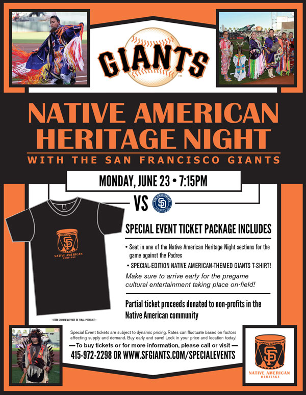 Native American Heritage Night  Monday, 6/23 vs. SD 7:15 p.m.  Buy Tickets View Photos from Past Years  The Giants are pleased to invite you and your family and friends to Native American Heritage Night during the 2014 season! Come support the Bay Area's Native American culture as the Giants take on division-rival San Diego Padres. Your ticket package will include a ticket to the Monday evening game, as well as a Native American-themed Giants shirt! Make sure to arrive early as pre-game cultural entertainment will be taking place on the field. Partial proceeds from every special event ticket sold will be donated to local Native American based charities. Come show your Native American and Giants pride at AT&T Park! NATIVE AMERICAN HERITAGE NIGHT ITEM REDEMPTION LOCATION: VIEW RESERVE 334 UNTIL END OF 5TH INNING