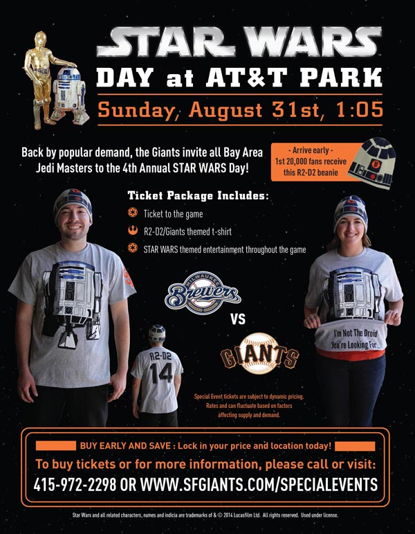 STAR WARS® Day  Sunday, 8/31 vs. MIL 1:05 p.m.   The Giants are proud to announce the fourth annual STAR WARS® Day at AT&T Park in 2014! Thousands of Han Solos, Darth Vaders, Princess Leias, and even Stormtroopers filled the seats at AT&T Park during STAR WARS® Day in past seasons, and the Giants are excited to see what fans come up with next! Your ticket package includes a ticket to watch the Giants take on the Brewers, as well as a collector's-edition R2D2 Giants t-shirt! Buy your tickets early as this event will be sure to sell out, and enjoy a fun-filled afternoon of STAR WARS® themed activity throughout the ballpark, while rooting on your Giants! The Giants look forward to your family, friends, and fellow Jedi Masters coming out to AT&T Park for the fourth annual STAR WARS® Day!  STAR WARS® DAY ITEM REDEMPTION LOCATION: VIEW RESERVE 317 OR 334 UNTIL THE END OF 5th INNING