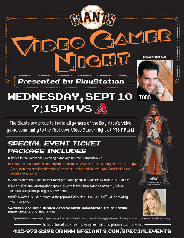 Video Gamer Night Wednesday, 9/10 vs. ARI 7:15 p.m. The Giants are proud to invite all gamers of the Bay Area's video game community to the first ever Video Gamer Night at AT&T Park! Your Special Event ticket package includes a ticket to the Wednesday evening game against the Diamondbacks, admission to the Video Game Night pre-game party in Seals Plaza from 5:00-7:00pm, and a limited-edition Giants-themed figure of Ubisoft's Assassins' Creed Unity character, Arno, from the creative direction of legendary artist and baseball fan, Todd McFarlane of McFarlane Toys! McFarlane, among other special guests in the video game community, will be on-hand and participating in a special Q&A panel at the pre-game party, as well!  There will be various video game-themed entertainment components taking place throughout the game, so if you're a Giants fan and you consider yourself a serious gamer, we hope you join us at AT&T Park on September 10th!  VIDEO GAMER NIGHT ITEM REDEMPTION LOCATION: SEALS PLAZA FROM 5-7 p.m. OR VIEW RESERVE 334 UNTIL THE END OF THE 5TH INNING
