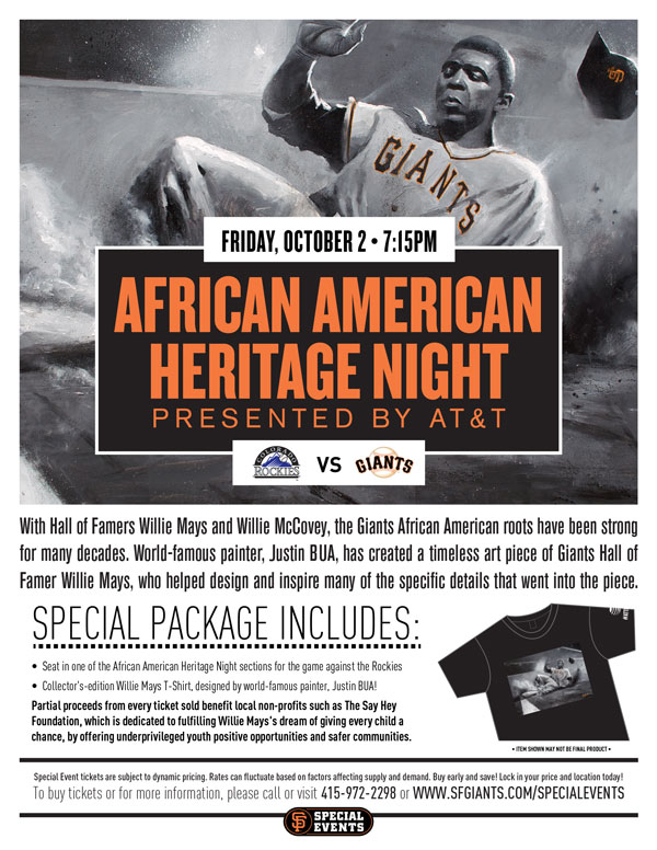 African American Heritage Night Presented by AT&T  Friday, 10/2 vs. COL 7:15 p.m.   In Community Partnership with Blood Centers of the Pacific With Hall of Famers Willie Mays and Willie McCovey, the Giants African-American roots have been strong for years, to say the least! The Giants are proud to honor the Bay Area's African- American community at the annual African-American Heritage Night at AT&T Park! Your Special Event package includes a ticket to watch the Friday night division battle between the Rockies and the Giants, as well as a commemorative t-shirt. This is a special year, where world-famous painter of urban art, Justin Bua, has created an art piece of Giants Hall of Famer Willie Mays, which will be replicated on the t-shirt that will be given away with the African American Heritage Night Special ticket package! Bua personally met and collaborated with Willie Mays, who helped design and inspire many of the specific details that went into the piece. Partial proceeds from every ticket sold benefit non-profits such as The Say Hey Foundation, which is dedicated to fulfilling Willie Mays's dream of giving every child a chance, by offering underprivileged youth positive opportunities and safer communities.  AFRICAN AMERICAN HERITAGE NIGHT ITEM REDEMPTION LOCATION: VIEW RESERVE 334 UNTIL END OF 5TH INNING