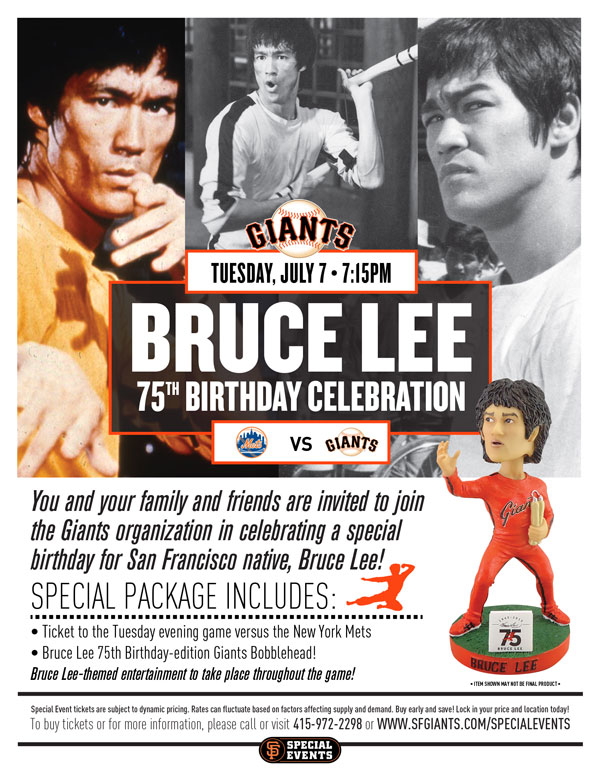 Bruce Lee 75th Birthday Celebration  Tuesday, 7/7 vs. NYM 7:15 p.m.   View Photos from Past Years  You and your family and friends are invited to join the Giants organization in celebrating a special birthday for Bruce Lee! 2015 would have served as Lee's 75th birthday, and the Giants hope you join them and members of Lee's family for a fun-filled evening at AT&T Park. Lee, a San Francisco native, went on to become arguably the most renowned martial artist of all time, and the Giants are proud to recognize that. By sharing his knowledge and skills throughout the world, Lee became not only a master, but an icon. Your ticket to this event will include a ticket to the game to watch the Giants take on the Mets, as well as a special 75th Birthday-edition Bruce Lee/Giants bobblehead! Whether you are a martial artist, instructor, or fan, we look forward to hosting you and your group at AT&T Park. Partial proceeds from this event benefit the Bruce Lee Foundation.  BRUCE LEE TRIBUTE NIGHT ITEM REDEMPTION LOCATION: VIEW RESERVE 334 UNTIL END OF 5TH INNING