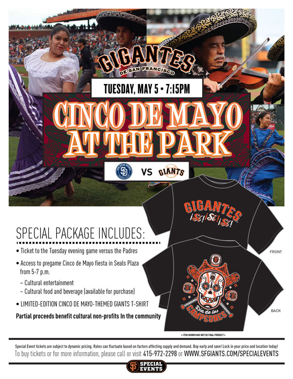 Cinco de Mayo at AT&T Park  Tuesday, 5/5 vs. SD - 7:15 p.m.   While the 2014 season provided plenty of reason to celebrate in the Bay Area, there is cause for yet another celebration at AT&T Park: Cinco de Mayo! You are invited to bring your Cinco de Mayo celebration to AT&T Park and watch Los Gigantes de San Francisco, as they take on the Padres! Bring the whole family out for an evening of fun, cultural celebration, and Giants baseball. Your Special Event ticket packages include a ticket to the game versus the Padres, access to the pre-game Cinco de Mayo fiesta in Seals Plaza from 5:00-7:00 p.m., as well as a limited-edition Cinco de Mayo-themed Giants t-shirt! Cultural entertainment will be taking place at the pre-game fiesta, and cultural food and beverage will be available for purchase. With Cinco de Mayo falling on a Tuesday, what better way to spend your typical