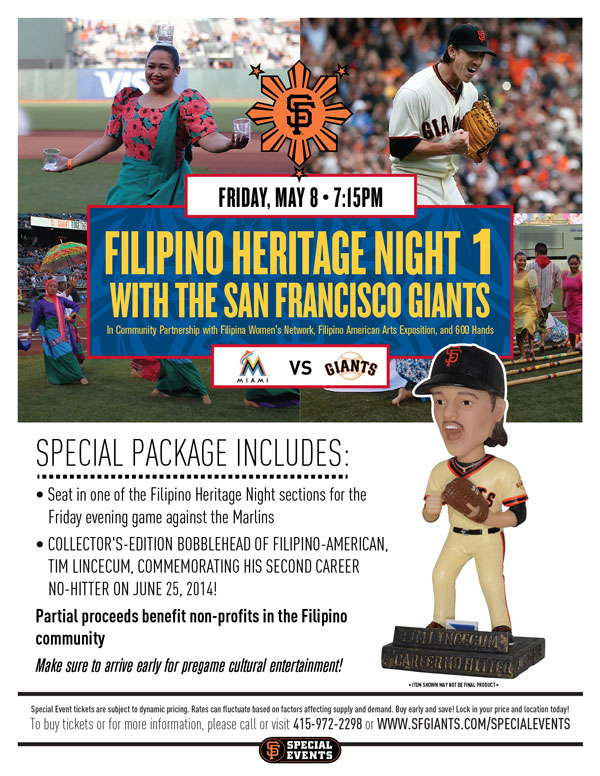 Filipino Heritage Night 1  Friday, 5/8 vs. MIA 7:15 p.m.   In Community Partnership with the Filipina Women's Network , Filipino American Arts Exposition, Manilatown Heritage Foundation, and 600 Hands The Giants invite you and your family and friends, and all members of the Bay Area's Filipino community to the first Filipino Heritage Night of 2015! Join the Giants in celebrating the Bay Area's strong Filipino culture as the Giants host the Marlins. Your Special Event ticket package includes a ticket in one of the Filipino Heritage Night sections to the Friday evening game, as well as a collector's-edition bobblehead of Filipino-American, Tim Lincecum, commemorating his second career no-hitter on June 25, 2014 versus the Padres. Cultural entertainment will be taking place on-field prior to the start of the game, so make sure to arrive early! A portion of proceeds from all Filipino Heritage Night 1 Special Event ticket sales will benefit local cultural non-profits. We hope you join us at AT&T Park, and bring your Filipino and Giants pride!