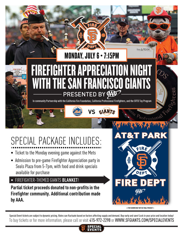 Firefighter Appreciation Night presented by AAA  Monday, 7/6 vs. NYM 7:15 p.m   In community Partnership with the California Fire Foundation, California Professional Firefighters, and the SFFD Toy Program The Giants are proud to invite all Giants fans to join together in saying