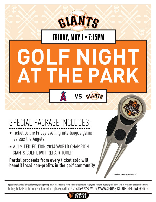 Golf Night  Friday, 5/1 vs. LAA 7:15 p.m.   Are you a die-hard Giants fan who also has a passion for golf? If so, the Giants invite you to take part in the annual Golf Night at AT&T Park! Your Special Event ticket package includes a ticket to the Friday evening interleague game against the Angels, and a collector's-edition 2014 World Champions Giants Divot Repair Tool! ! Partial proceeds from every ticket s old will benefit the non-profits in the golf community. We look forward to you bringing your family, friends, and fellow golfers out for a fun-filled evening celebrating two of the world's greatest sports: baseball and golf!  GOLF NIGHT ITEM REDEMPTION LOCATION: VIEW RESERVE 334 UNTIL END OF THE 5TH INNING