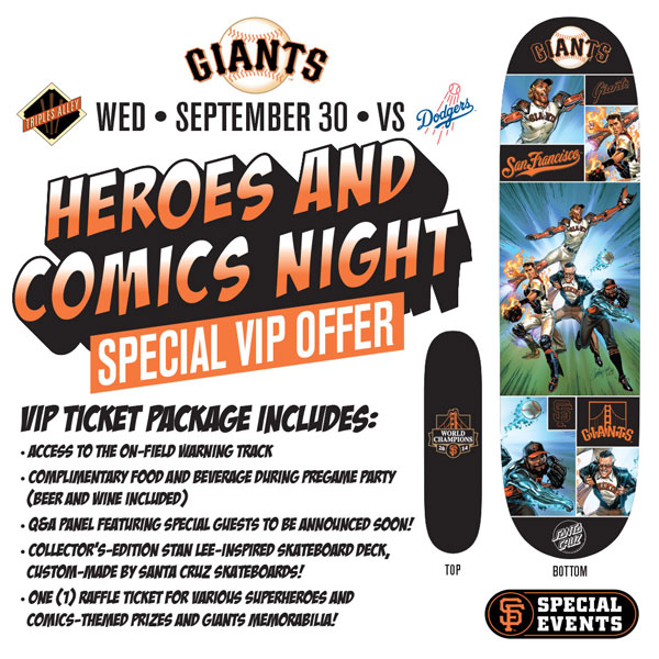 Heroes and Comics Special VIP Experience Opportunity  Wednesday, 9/30 vs. LAD 7:15 p.m.   The Giants are proud to invite all comic book fans in the Bay Area to a special experience at AT&T Park, designed just for them! Each VIP-ticket holder will receive admission to the Triples Alley Premium Location from 4:45-6:45pm, complimentary food and beverage (including beer and wine), and a collector's-edition custom made Santa Cruz Skateboard deck, inspired by Stan Lee and with original artwork by J. Scott Campbell! Additionally, each VIP attendee will receive one (1) complimentary raffle ticket for various Heroes and Comics-themed prizes and Giants memorabilia! Special Guests in the comic community will appear on a panel, sharing their knowledge and insight of the industry! Unlike any other ballpark setting, this on-field space is the perfect place to enjoy all of the pre-game excitement at the ballpark. Triples Alley, the Giants newest premium location, has it all, including on-field access, early access to the ballpark, and at the conclusion of the pre-game event, a walk along the warning track on the field to get to your seats for the game.