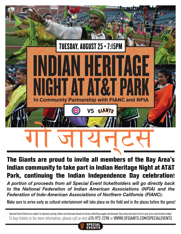 Indian Heritage Night  Tuesday, 8/25 vs. CHC 7:15 p.m.   In Community Partnership with FIANC and NFIA The Giants are proud to invite all members of the Bay Area's Indian community to take part in Indian Heritage Night at AT&T Park, continuing the Indian Independence Day celebration! A portion of proceeds from all Special Event ticketholders will go directly back to the National Federation of Indian American Associations (NFIA) and the Federation of Indo-American Associations of Northern California (FIANC). Make sure to arrive early as cultural entertainment will take place on the field and in the Plazas before the game!