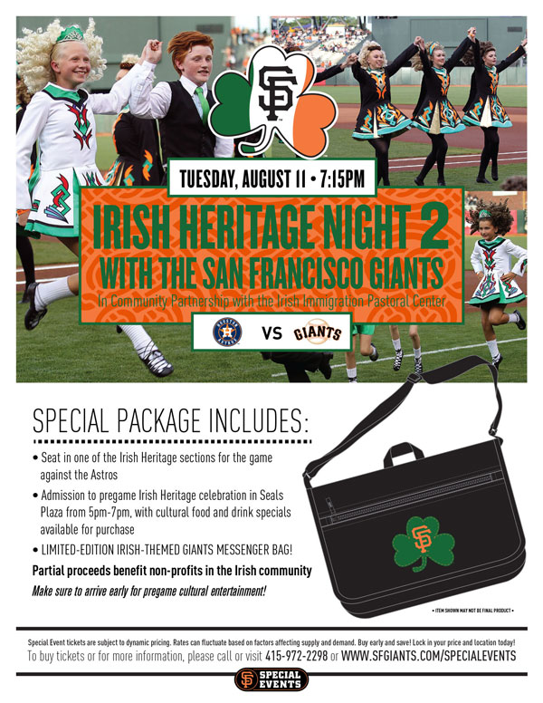 Irish Heritage Night 2 Tuesday, 8/11 vs. HOU 7:15 p.m.  In Community Partnership with the Irish Immigration Pastoral Center  The Giants are proud to announce that for yet another year, Irish Heritage Night returns for a second installment of the season! Your Special Event ticket package includes a seat in one of the Irish Heritage sections for interleague matchup versus the Astros, admission to the pre-game Irish party in Seals Plaza from 5:00 p.m.-7:00 p.m., featuring cultural food and drink specials available for purchase, as well as a limited-edition Irish-themed Giants item! Cultural performers will be on display at the pre-game festival in Seals Plaza and on the field prior to the game, and partial ticket proceeds will benefit local Irish charities. Don't miss what is always one of the season's most popular events!  IRISH HERITAGE NIGHT 2 ITEM REDEMPTION LOCATION: SEALS PLAZA FROM 5-7 p.m. OR VIEW RESERVE 334 UNTIL THE END OF THE 5TH INNING