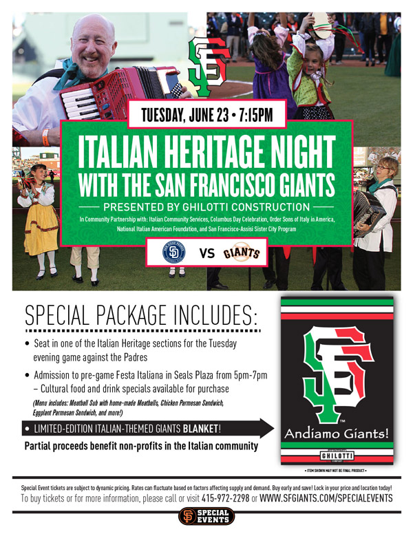 Italian Heritage Night presented by Ghilotti Construction  Tuesday, 6/23 vs. SD 7:15 p.m.   In community partnership with Italian Community Services, Columbus Day Celebration, Order Sons of Italy in America, National Italian American Foundation, and San Francisco-Assisi Sister City Program  San Francisco's Italian heritage is very rich, to say the least, and the Giants invite you to celebrate with them at the 2015 Italian Heritage Night! Your Special Event ticket package includes a seat in one of the Italian Heritage sections for the game against the Padres, access to the Italian Heritage Night pre-game party from 5:00-7:00 p.m. in Seals Plaza, and a limited-edition Italian-themed Giants blanket! Come enjoy pre-game cultural entertainment, as well as cultural food and drink specials (available for purchase), as we look forward to you showing your Italian pride with us at AT&T Park! Partial proceeds from every Special Event ticket sold will benefit cultural non-profits in the community.  ITALIAN HERITAGE NIGHT ITEM REDEMPTION LOCATION: SEALS PLAZA FROM 5-7 p.m. OR VIEW RESERVE 334 UNTIL END OF 5TH INNING