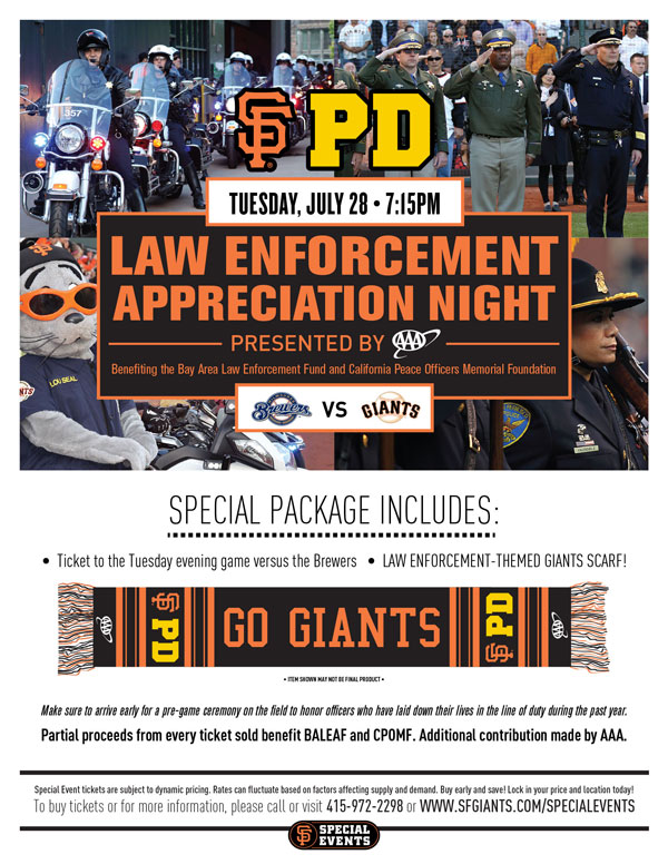 Law Enforcement Appreciation Night presented by AAA  Tuesday, 7/28 vs. MIL 7:15 p.m.   Each year Law Enforcement Appreciation Night raises a tremendous amount of money for the Bay Area Law Enforcement Assistance Fund and the California Peace Officers Memorial Foundation, as well as overall support generated by the community. The Giants invite you to come out to AT&T Park to and join together in an effort to continue this tradition, while giving special thanks for the great heroics of these brave men and women who put their lives on the line every day to keep our communities safe. Your Special Event ticket package includes a ticket to the Tuesday evening game against the Brewers, as well as a limited-edition Law Enforcement-themed Giants commemorative scarf, only available with the a Special Event ticket purchase! Please make sure to arrive early for a pre-game ceremony on the field to honor officers who have laid down their lives in the line of duty during the past year. We hope that you and your family and friends join us at AT&T Park this upcoming July, in giving a Giant