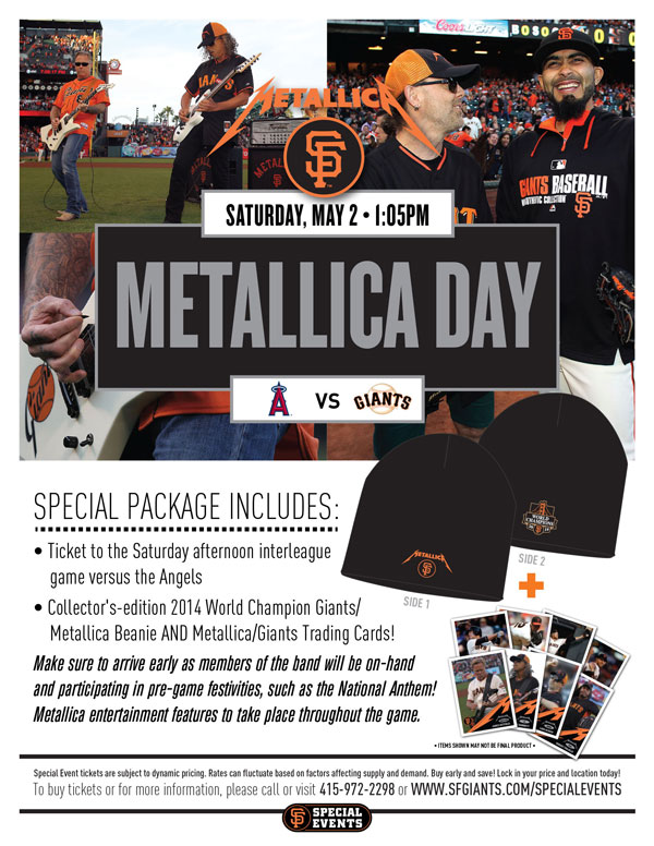 Metallica Day  Saturday, 5/2 vs. LAA - Time: 1:05 p.m.   Back by popular demand, the Giants are proud to announce the 3rd Annual Metallica Day, honoring the Grammy-Award winning band that has been entertaining fans worldwide since the 1980s! Make sure to arrive early, as members of the band will be on-hand and participating in various pre-game festivities! Your Special Event ticket package includes a ticket to the Saturday game against the Angels, as well as a collector's-edition 2014 World Champions Giants/Metallica beanie AND Metallica/Giants trading cards, only available with purchase of this Special Event ticket package! You are invited to bring out your friends, family, and music lovers of all ages, as Metallica entertainment will be featured throughout the game! A portion of proceeds from every Metallica Day Special Event ticket will benefit local non-profits.  Metallica Day ITEM REDEMPTION LOCATION: VIEW RESERVE 317 OR 334 UNTIL THE END OF THE 5TH INNING