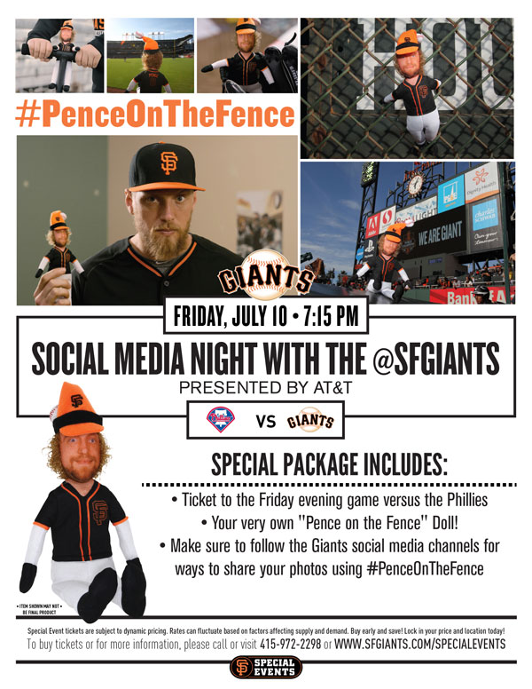 #PenceOnTheFence  Social Media Night - Presented by AT&T Friday, 7/10 vs. PHI 7:15 p.m. Does the idea of bringing home your favorite Giants player to watch you and your family live your daily lives intrigue you? If so, this is your chance! For the first time ever, you can take home with you your very own #PenceOnTheFence doll! Your Special Event ticket package includes a ticket to the Friday evening game versus the Phillies, as well your