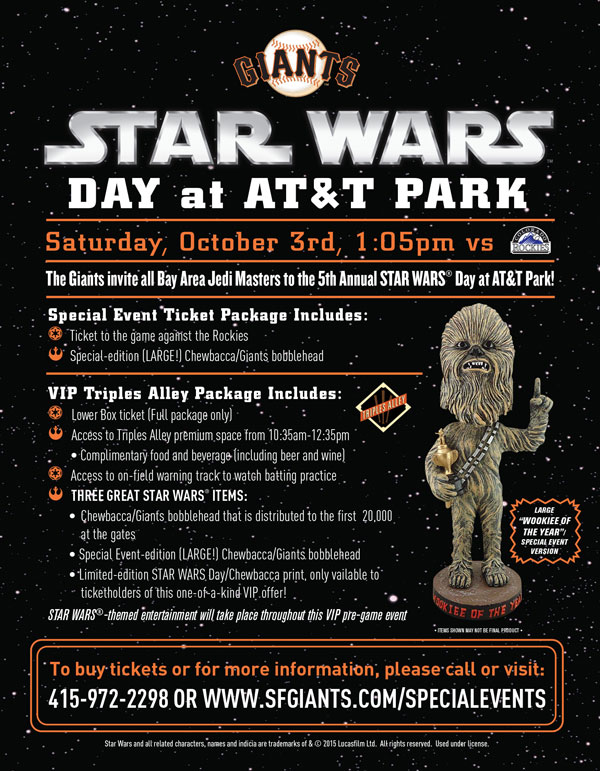 STAR WARS® Day - A VIP Experience in Triples Alley Saturday, 10/3 vs. COL Time: 1:05 p.m.   The Giants are proud to invite all Han Solos, Darth Vaders, Princess Leias, and Stormtroopers to AT&T Park to celebrate the fifth annual STAR WARS ® Day at this special VIP pre-game event! Each VIP-ticket holder will receive admission to the Triples Alley Premium Location from 10:35am-12:35pm, complimentary food and beverage (including beer and wine), and three great STAR WARS® items! You are guaranteed to receive the Chewbacca/Giants bobblehead that is distributed to the first 20,000 at the gates, the Special Event-edition Chewbacca/Giants bobblehead, AND a limited-edition STAR WARS ® Day/Chewbacca print, only available to ticketholders of this one-of-a-kind VIP offer! This VIP pre-game event will be themed around STAR WARS ®, providing the perfect place to enjoy all of the pre-game ballpark excitement on STAR WARS ® Day! Triples Alley, the Giants newest Premium Location has it all, including early access to the ballpark, on-field access where you can watch batting practice, and at the conclusion of the pre-game event, a walk along the warning track on the field to get to your seats for in time for the first pitch! The Giants hope to see you and your fellow Jedi Masters at AT&T Park!