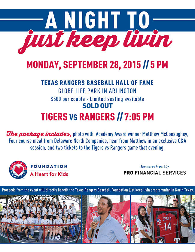 A Night to Just Keep Livin | Monday, September 28, 2015 5:00 p.m. | Texas Rangers Baseball Hall of Fame, Globe Life Park in Arlington ... $500 per couple - Limited seating available ... Tigers vs. Rangers ... Package includes: Photo with Academy Award Winner Matthew McConaughey; Four course meal from Delaware North Companies; Hear from Matthew in an exclusive Q&A session; Two tickets to the game vs. the Detroit Tigers that evening. ... Proceeds benefit the Texas Rangers just keep livin programs | Sponsored by PRO Financial Services