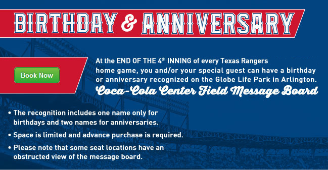 At the end of the 4th inning of every Texas Rangers regular season home game, you and/or your special guest can have a birthday or anniversary recognized on the Globe Life Park in Arlington Coca-Cola Center Field Message Board. ... * The recognition includes one name only for birthdays and two names for anniversaries. * Space is limited and advance purchase is required. * Please note that some seat locations have an obstructed view of the message board.