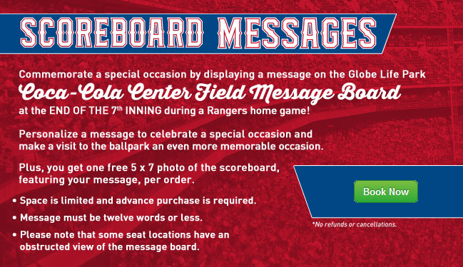 Commemorate a special occasion by displaying a message on the Globe Life Park Coca-Cola Center Field Message Board at the end of the 7th inning during a Rangers home game! ... Personalize a message to celebrate a special occasion and make a visit to the ballpark an even more memorable occasion. Plus, you get one free 5 x 7 photo of the scoreboard, featuring your message, per order. ... * Space is limited and advance purchase is required. * Message must be twelve words or less. * Please note that some seat locations have an obstructed view of the message board.
