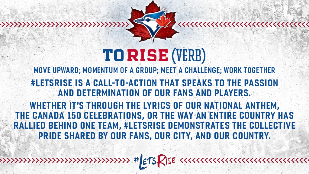 To rise (verb): Move upward; momentum of a group; meet a challenge; work together. #LetsRise is a call-to-action that speaks to the passion and determination of our fans and players. Whether it's through the lyrics of our national anthem, the Canada 150 celebrations, or the way an entire country has rallied behind one team, #LetsRise demonstrates the collective pride shared by our fans, our city and our country.
